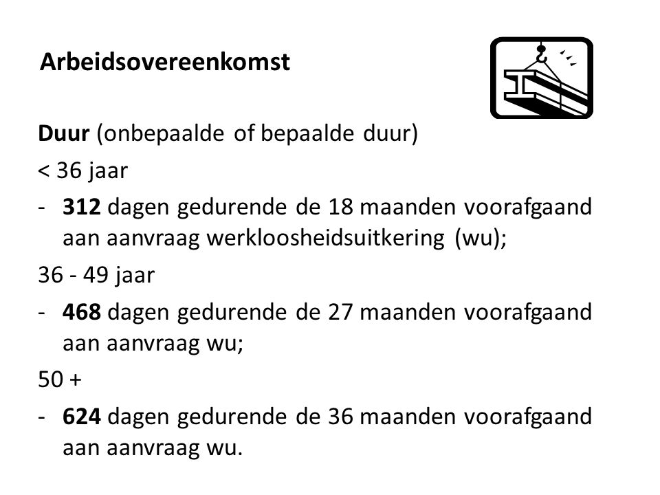 Arbeidsovereenkomst Duur (onbepaalde of bepaalde duur) < 36 jaar -312 dagen gedurende de 18 maanden voorafgaand aan aanvraag werkloosheidsuitkering (wu); 36 - 49 jaar -468 dagen gedurende de 27 maanden voorafgaand aan aanvraag wu; 50 + -624 dagen gedurende de 36 maanden voorafgaand aan aanvraag wu.