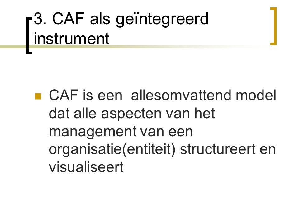 3. CAF als geïntegreerd instrument CAF is een allesomvattend model dat alle aspecten van het management van een organisatie(entiteit) structureert en