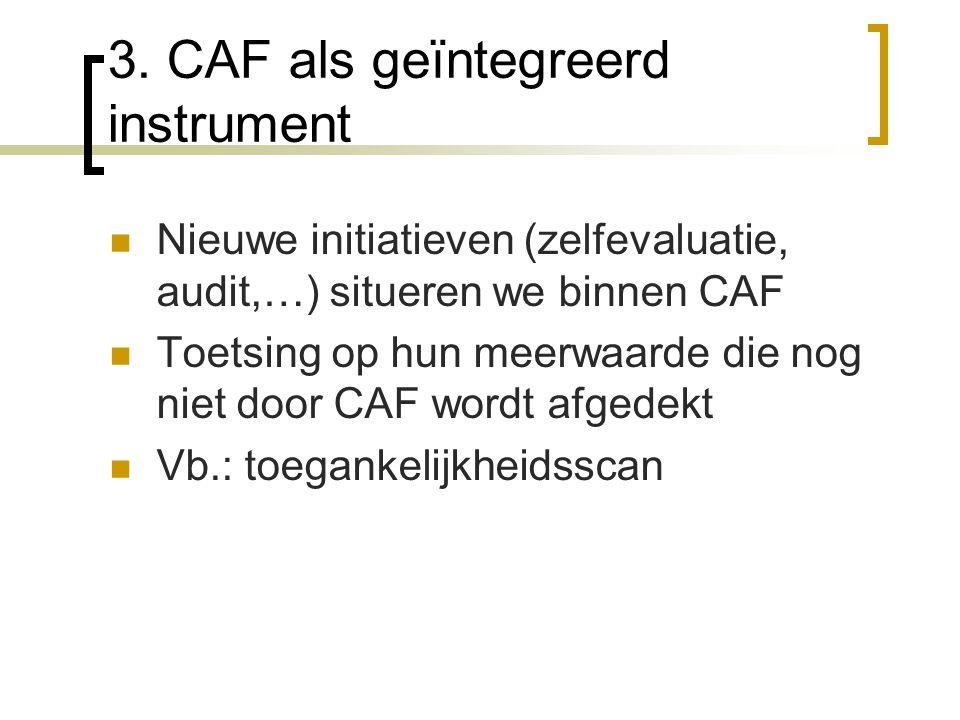 3. CAF als geïntegreerd instrument Nieuwe initiatieven (zelfevaluatie, audit,…) situeren we binnen CAF Toetsing op hun meerwaarde die nog niet door CA