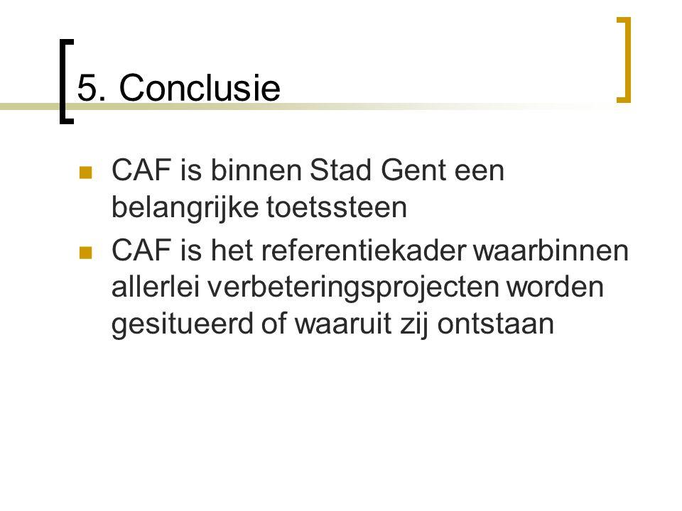 5. Conclusie CAF is binnen Stad Gent een belangrijke toetssteen CAF is het referentiekader waarbinnen allerlei verbeteringsprojecten worden gesitueerd
