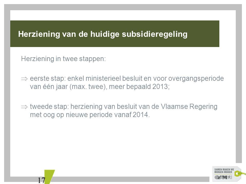 17 Herziening van de huidige subsidieregeling Herziening in twee stappen:  eerste stap: enkel ministerieel besluit en voor overgangsperiode van één jaar (max.