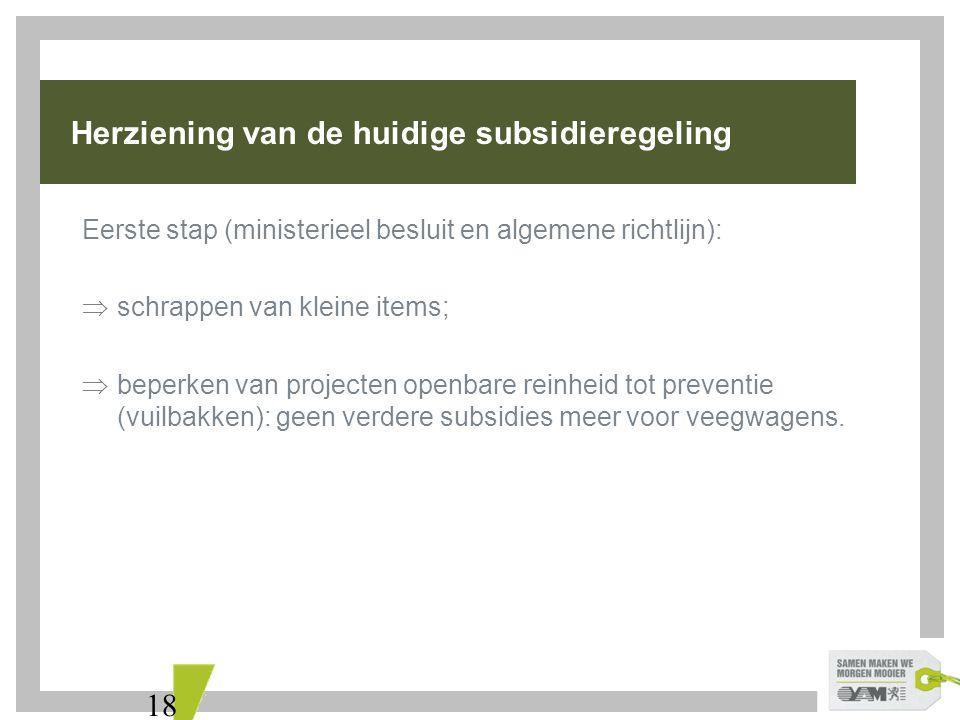 18 Herziening van de huidige subsidieregeling Eerste stap (ministerieel besluit en algemene richtlijn):  schrappen van kleine items;  beperken van projecten openbare reinheid tot preventie (vuilbakken): geen verdere subsidies meer voor veegwagens.