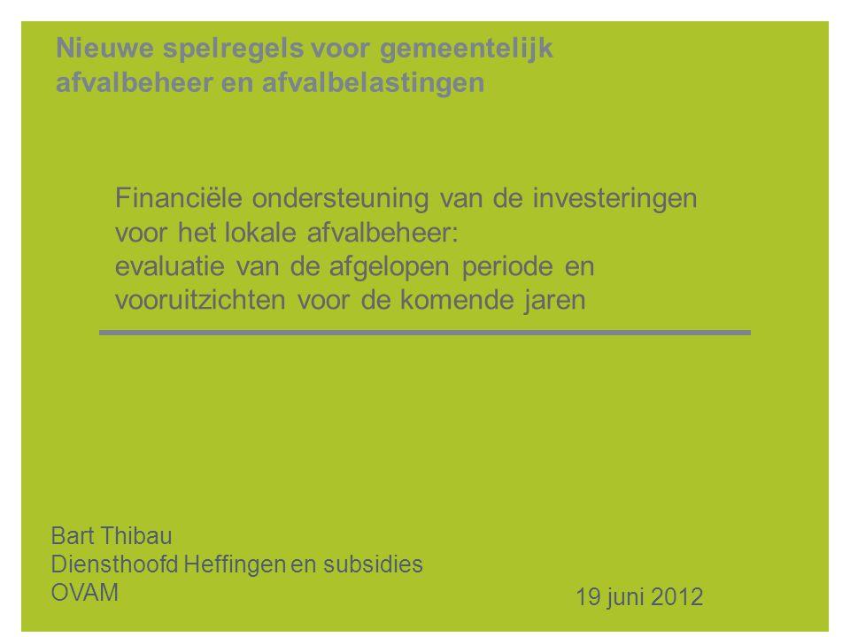 Nieuwe spelregels voor gemeentelijk afvalbeheer en afvalbelastingen Financiële ondersteuning van de investeringen voor het lokale afvalbeheer: evaluatie van de afgelopen periode en vooruitzichten voor de komende jaren 19 juni 2012 Bart Thibau Diensthoofd Heffingen en subsidies OVAM