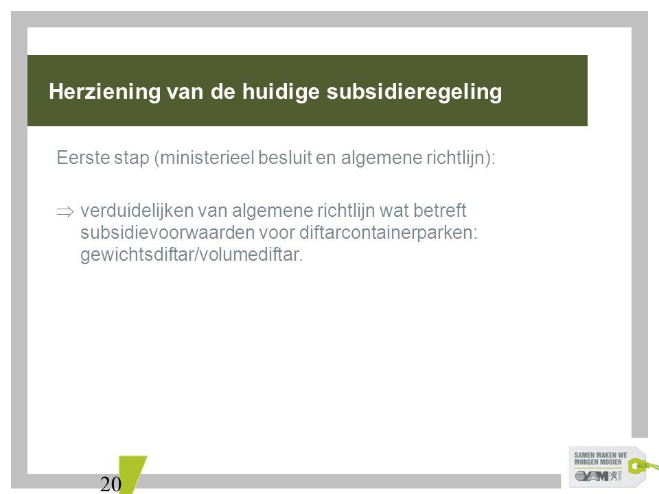 20 Herziening van de huidige subsidieregeling Eerste stap (ministerieel besluit en algemene richtlijn):  verduidelijken van algemene richtlijn wat betreft subsidievoorwaarden voor diftarcontainerparken: gewichtsdiftar/volumediftar.