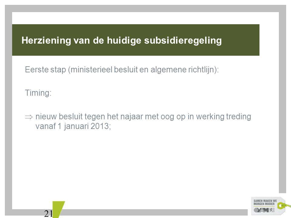 21 Herziening van de huidige subsidieregeling Eerste stap (ministerieel besluit en algemene richtlijn): Timing:  nieuw besluit tegen het najaar met oog op in werking treding vanaf 1 januari 2013;