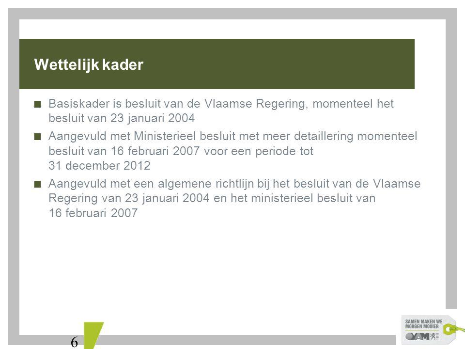 6  Basiskader is besluit van de Vlaamse Regering, momenteel het besluit van 23 januari 2004  Aangevuld met Ministerieel besluit met meer detaillering momenteel besluit van 16 februari 2007 voor een periode tot 31 december 2012  Aangevuld met een algemene richtlijn bij het besluit van de Vlaamse Regering van 23 januari 2004 en het ministerieel besluit van 16 februari 2007 Wettelijk kader