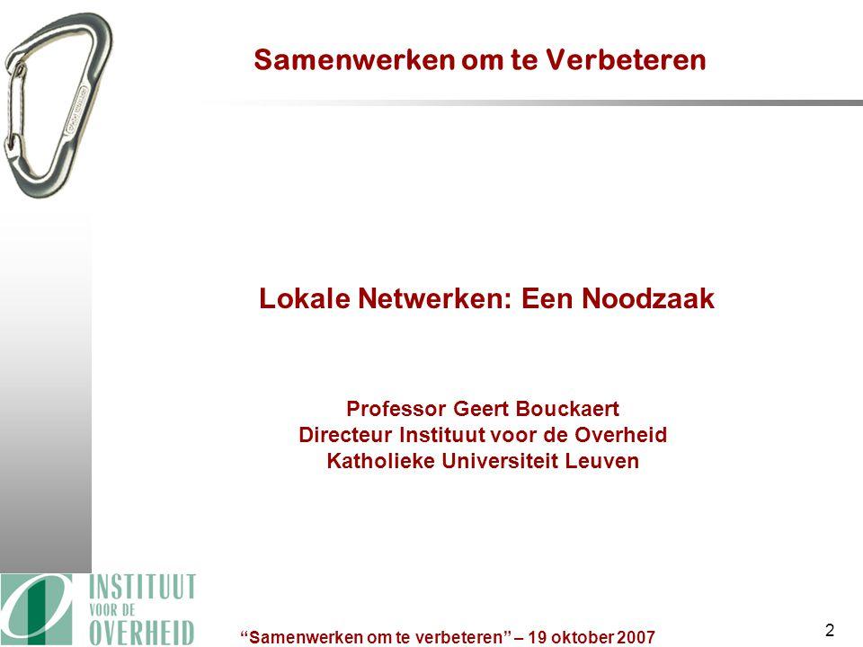 Samenwerken om te verbeteren – 19 oktober 2007 2 Samenwerken om te Verbeteren Lokale Netwerken: Een Noodzaak Professor Geert Bouckaert Directeur Instituut voor de Overheid Katholieke Universiteit Leuven