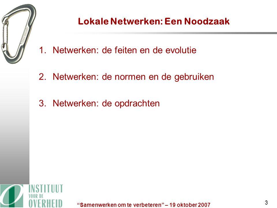 Samenwerken om te verbeteren – 19 oktober 2007 3 Lokale Netwerken: Een Noodzaak 1.Netwerken: de feiten en de evolutie 2.Netwerken: de normen en de gebruiken 3.Netwerken: de opdrachten