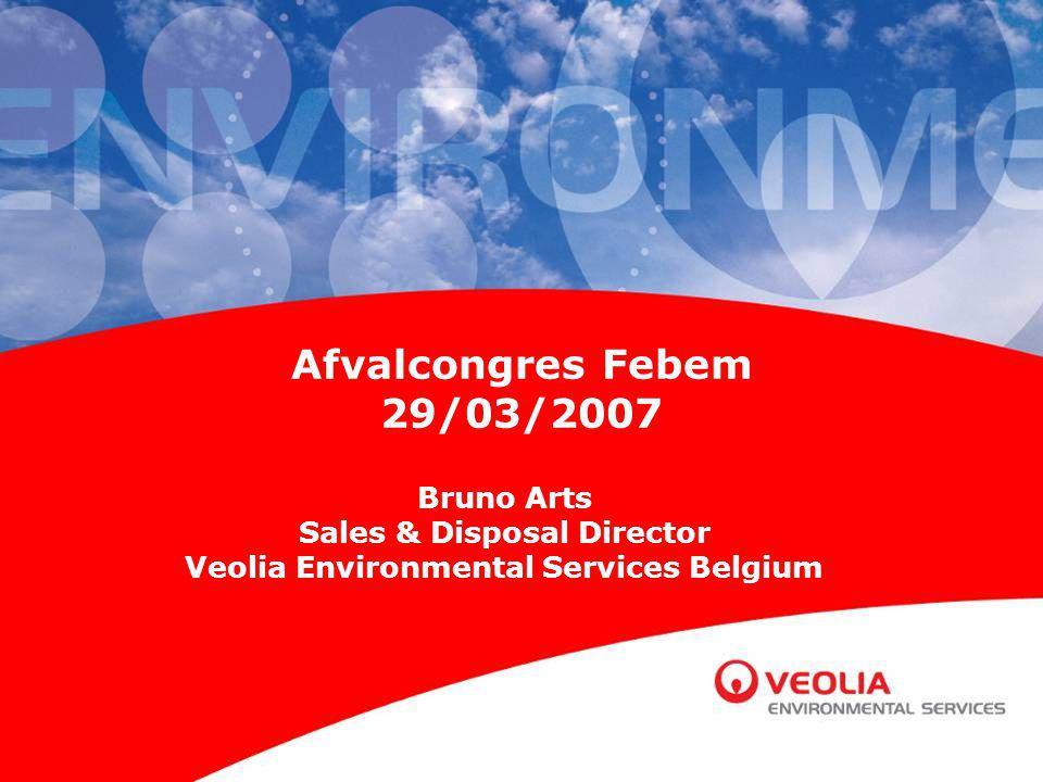 Afvalcongres Febem 29/03/2007 Bruno Arts Sales & Disposal Director Veolia Environmental Services Belgium