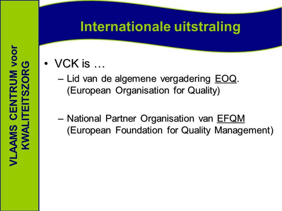 Internationale uitstraling VLAAMS CENTRUM voor KWALITEITSZORG VCK is …VCK is … –Lid van de algemene vergadering EOQ.