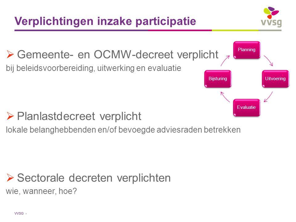 VVSG - Verplichtingen inzake participatie  Gemeente- en OCMW-decreet verplicht bij beleidsvoorbereiding, uitwerking en evaluatie  Planlastdecreet verplicht lokale belanghebbenden en/of bevoegde adviesraden betrekken  Sectorale decreten verplichten wie, wanneer, hoe.