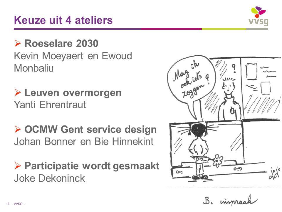 VVSG - Keuze uit 4 ateliers  Roeselare 2030 Kevin Moeyaert en Ewoud Monbaliu  Leuven overmorgen Yanti Ehrentraut  OCMW Gent service design Johan Bonner en Bie Hinnekint  Participatie wordt gesmaakt Joke Dekoninck 17 -27-7-2014