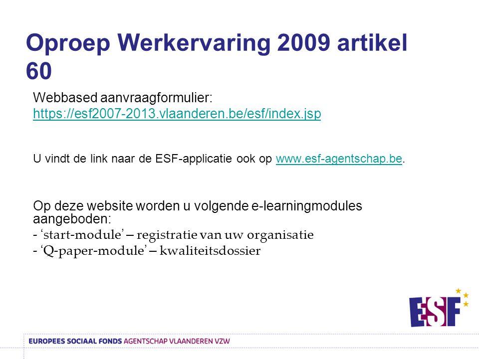 Oproep Werkervaring 2009 artikel 60 Webbased aanvraagformulier: https://esf2007-2013.vlaanderen.be/esf/index.jsp U vindt de link naar de ESF-applicatie ook op www.esf-agentschap.be.www.esf-agentschap.be Op deze website worden u volgende e-learningmodules aangeboden: - ' start-module ' – registratie van uw organisatie - ' Q-paper-module ' – kwaliteitsdossier