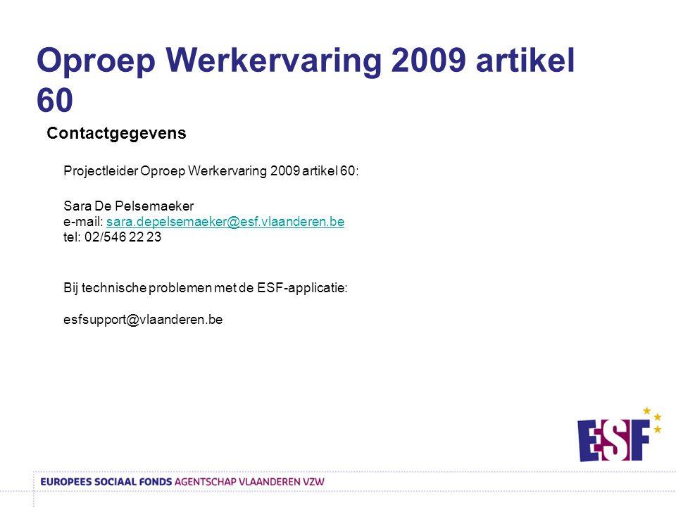Contactgegevens Projectleider Oproep Werkervaring 2009 artikel 60: Sara De Pelsemaeker e-mail: sara.depelsemaeker@esf.vlaanderen.be tel: 02/546 22 23sara.depelsemaeker@esf.vlaanderen.be Bij technische problemen met de ESF-applicatie: esfsupport@vlaanderen.be