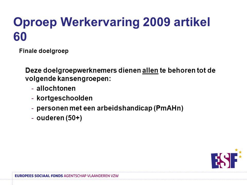 Oproep Werkervaring 2009 artikel 60 Finale doelgroep Deze doelgroepwerknemers dienen allen te behoren tot de volgende kansengroepen: -allochtonen -kortgeschoolden -personen met een arbeidshandicap (PmAHn) -ouderen (50+)