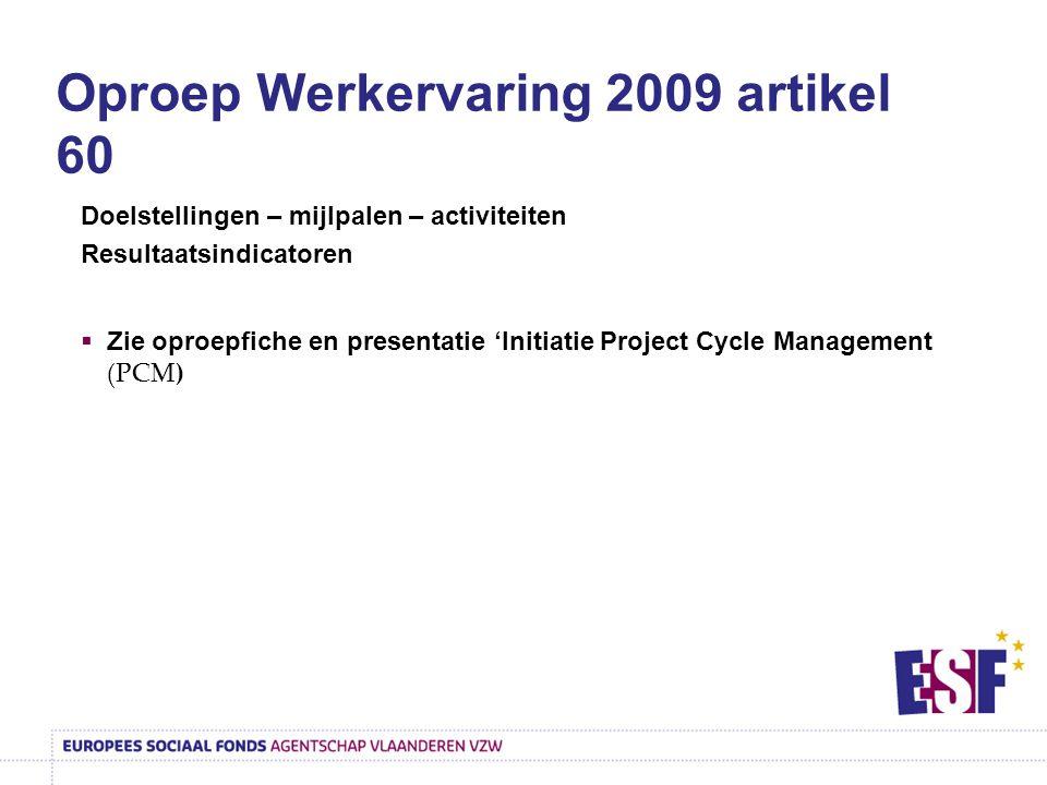 Oproep Werkervaring 2009 artikel 60 Doelstellingen – mijlpalen – activiteiten Resultaatsindicatoren  Zie oproepfiche en presentatie 'Initiatie Project Cycle Management (PCM)