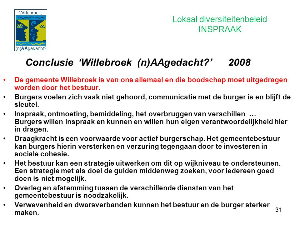 31 Conclusie 'Willebroek (n)AAgedacht?' 2008 De gemeente Willebroek is van ons allemaal en die boodschap moet uitgedragen worden door het bestuur. Bur