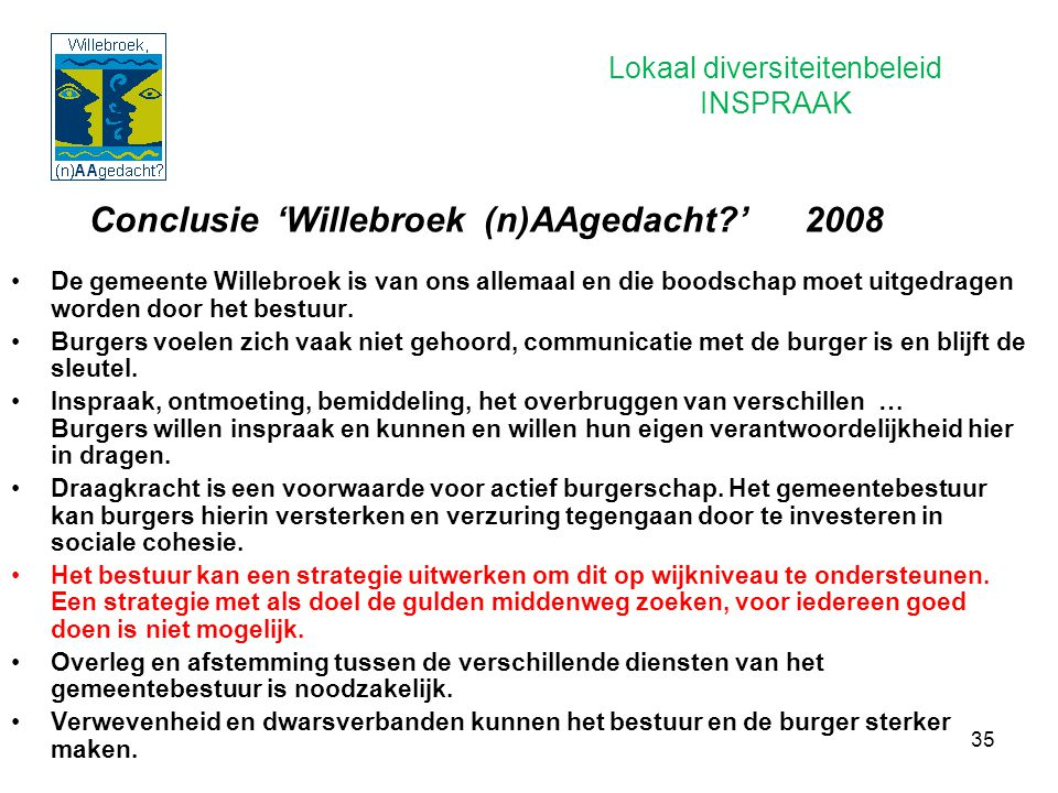 35 Conclusie 'Willebroek (n)AAgedacht?' 2008 De gemeente Willebroek is van ons allemaal en die boodschap moet uitgedragen worden door het bestuur. Bur