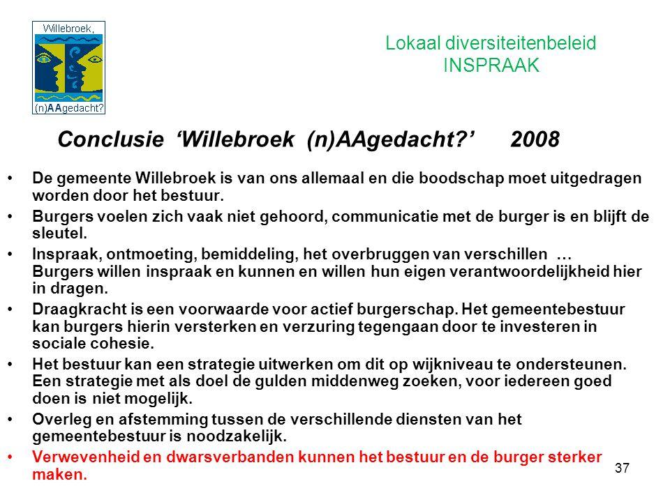 37 Conclusie 'Willebroek (n)AAgedacht?' 2008 De gemeente Willebroek is van ons allemaal en die boodschap moet uitgedragen worden door het bestuur. Bur