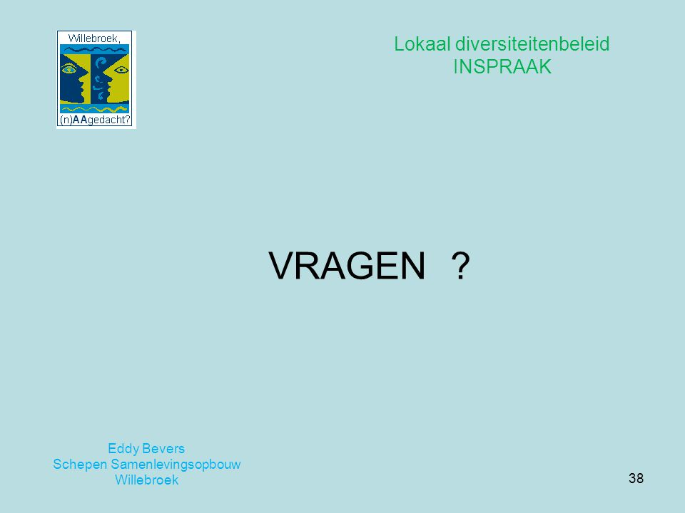 38 Eddy Bevers Schepen Samenlevingsopbouw Willebroek Lokaal diversiteitenbeleid INSPRAAK VRAGEN ?