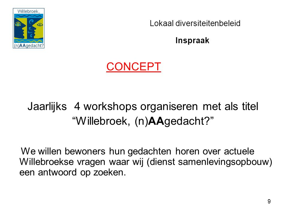 9 Lokaal diversiteitenbeleid Jaarlijks 4 workshops organiseren met als titel Willebroek, (n)AAgedacht? We willen bewoners hun gedachten horen over actuele Willebroekse vragen waar wij (dienst samenlevingsopbouw) een antwoord op zoeken.