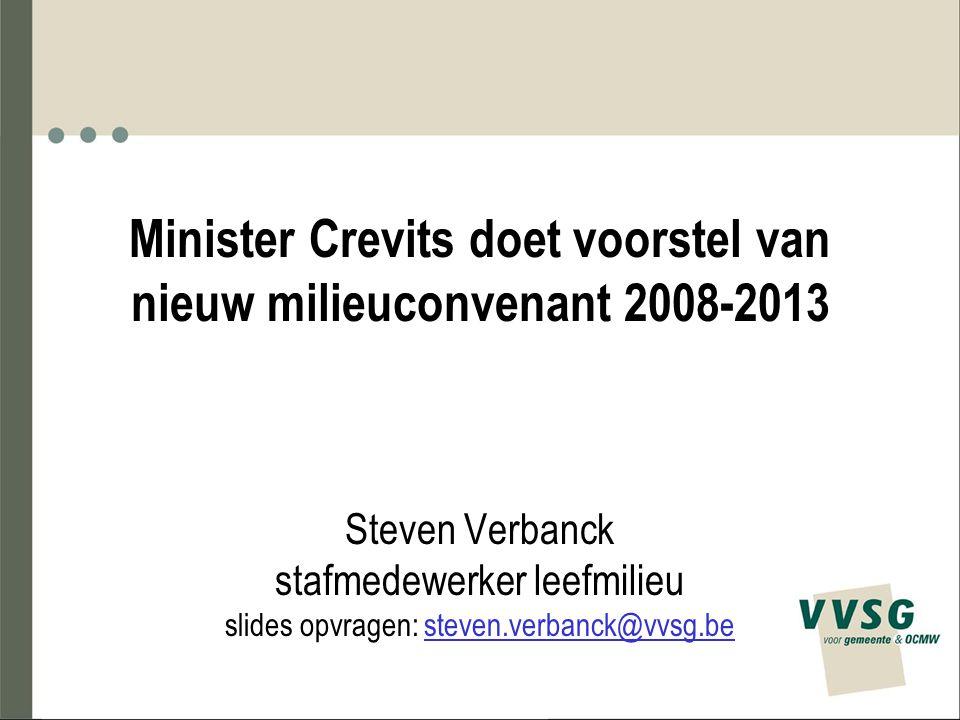 Minister Crevits doet voorstel van nieuw milieuconvenant 2008-2013 Steven Verbanck stafmedewerker leefmilieu slides opvragen: steven.verbanck@vvsg.be