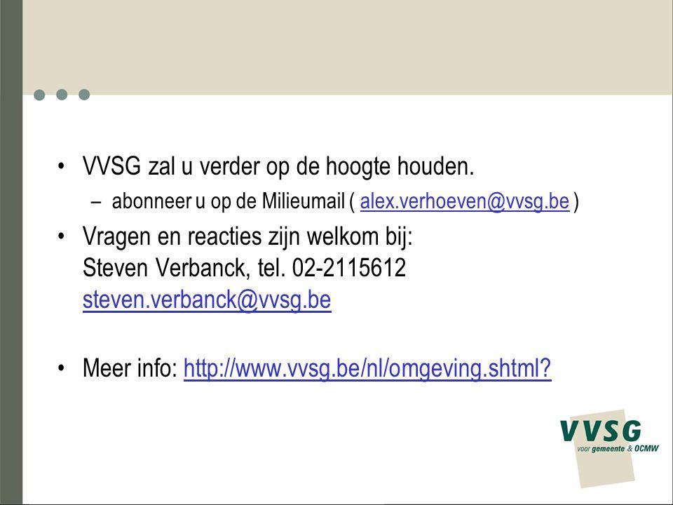 VVSG zal u verder op de hoogte houden. –abonneer u op de Milieumail ( alex.verhoeven@vvsg.be ) Vragen en reacties zijn welkom bij: Steven Verbanck, te