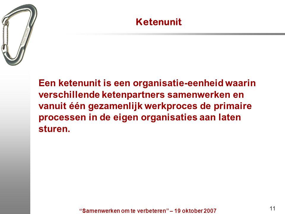 Samenwerken om te verbeteren – 19 oktober 2007 11 Ketenunit Een ketenunit is een organisatie-eenheid waarin verschillende ketenpartners samenwerken en vanuit één gezamenlijk werkproces de primaire processen in de eigen organisaties aan laten sturen.