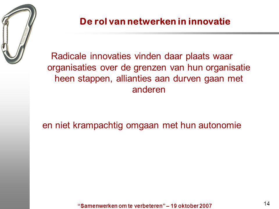 Samenwerken om te verbeteren – 19 oktober 2007 14 De rol van netwerken in innovatie en niet krampachtig omgaan met hun autonomie Radicale innovaties vinden daar plaats waar organisaties over de grenzen van hun organisatie heen stappen, allianties aan durven gaan met anderen