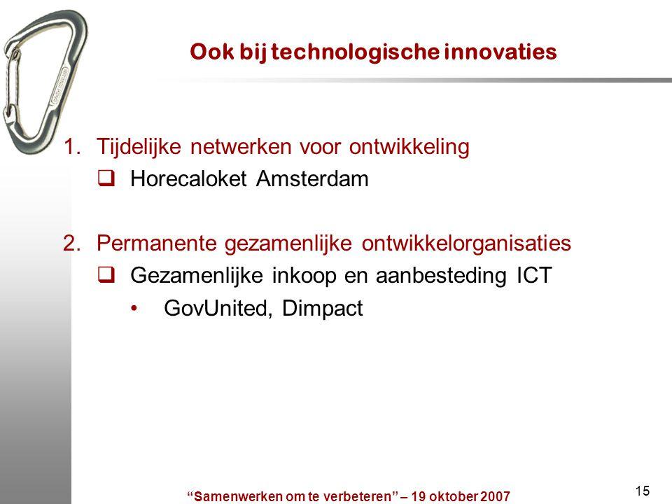 Samenwerken om te verbeteren – 19 oktober 2007 15 Ook bij technologische innovaties 1.Tijdelijke netwerken voor ontwikkeling  Horecaloket Amsterdam 2.Permanente gezamenlijke ontwikkelorganisaties  Gezamenlijke inkoop en aanbesteding ICT GovUnited, Dimpact