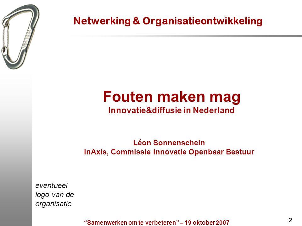 Samenwerken om te verbeteren – 19 oktober 2007 2 Netwerking & Organisatieontwikkeling Fouten maken mag Innovatie&diffusie in Nederland Léon Sonnenschein InAxis, Commissie Innovatie Openbaar Bestuur eventueel logo van de organisatie