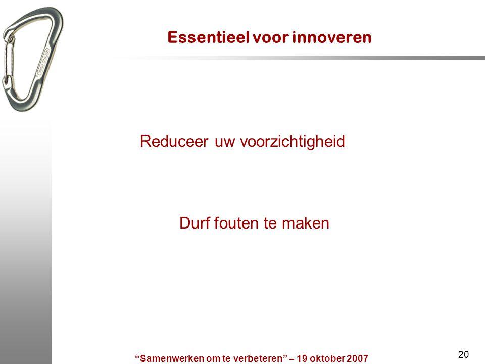 Samenwerken om te verbeteren – 19 oktober 2007 20 Essentieel voor innoveren Reduceer uw voorzichtigheid Durf fouten te maken