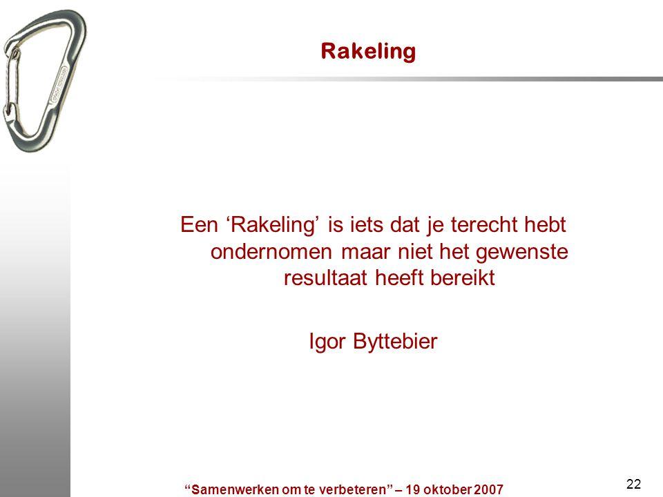 Samenwerken om te verbeteren – 19 oktober 2007 22 Rakeling Een 'Rakeling' is iets dat je terecht hebt ondernomen maar niet het gewenste resultaat heeft bereikt Igor Byttebier