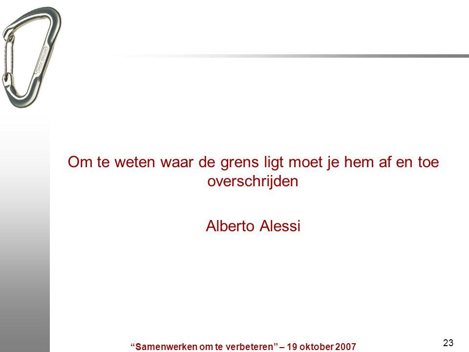 Samenwerken om te verbeteren – 19 oktober 2007 23 Om te weten waar de grens ligt moet je hem af en toe overschrijden Alberto Alessi