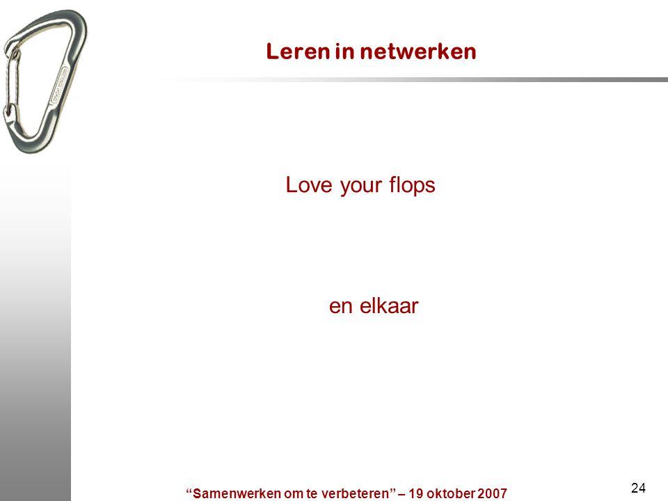 Samenwerken om te verbeteren – 19 oktober 2007 24 Leren in netwerken Love your flops en elkaar
