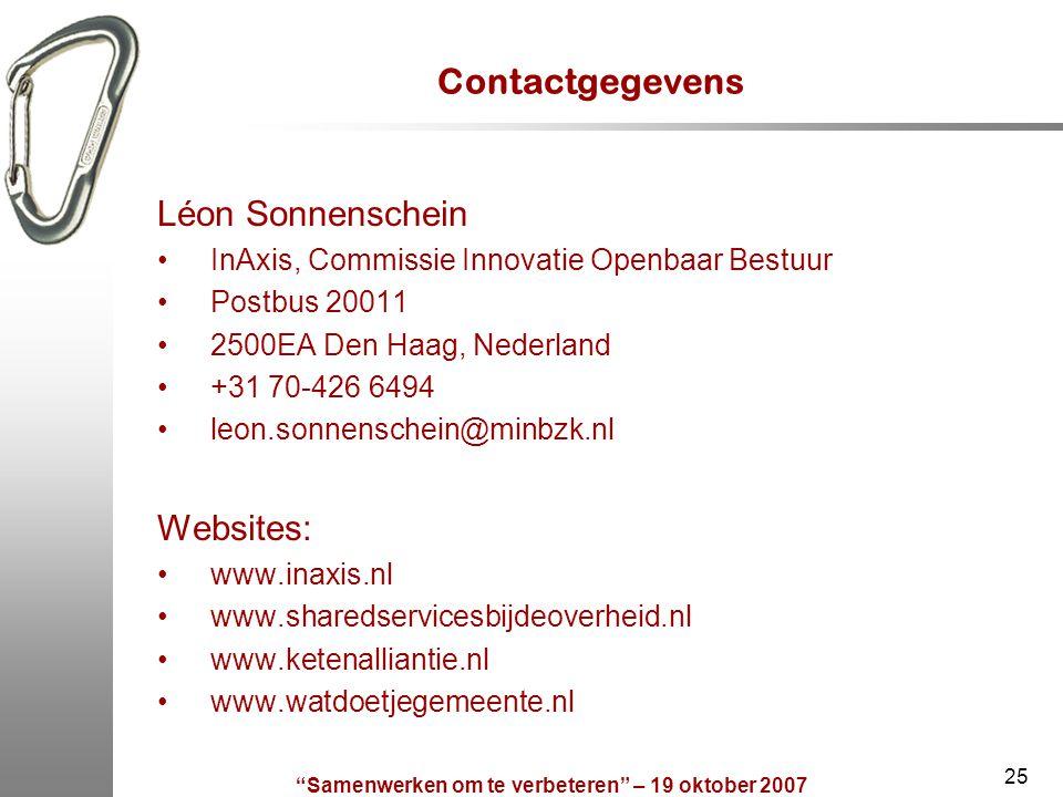 Samenwerken om te verbeteren – 19 oktober 2007 25 Contactgegevens Léon Sonnenschein InAxis, Commissie Innovatie Openbaar Bestuur Postbus 20011 2500EA Den Haag, Nederland +31 70-426 6494 leon.sonnenschein@minbzk.nl Websites: www.inaxis.nl www.sharedservicesbijdeoverheid.nl www.ketenalliantie.nl www.watdoetjegemeente.nl