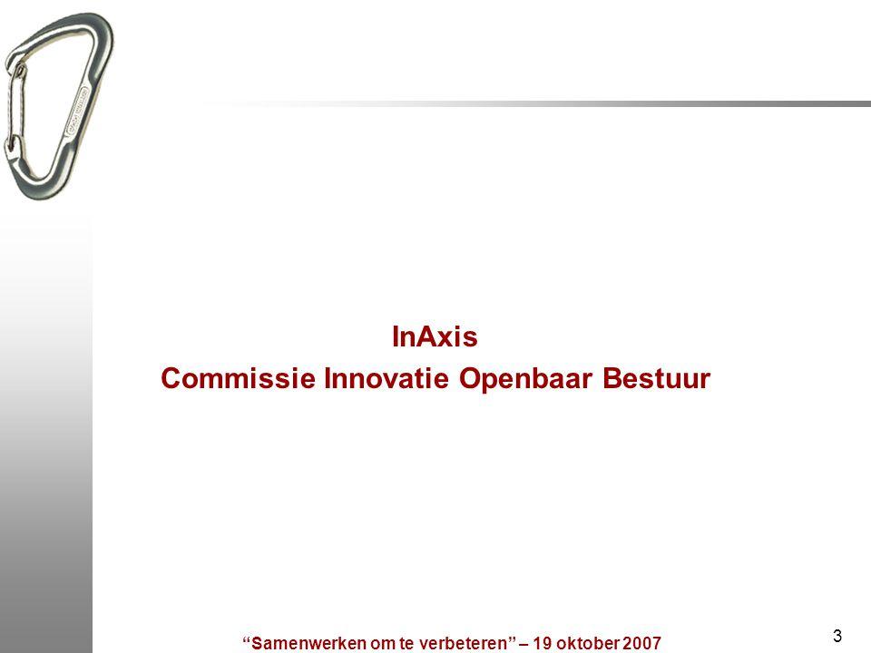 Samenwerken om te verbeteren – 19 oktober 2007 3 InAxis Commissie Innovatie Openbaar Bestuur