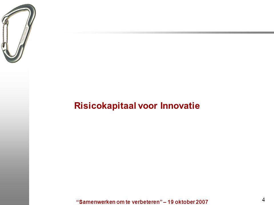 Samenwerken om te verbeteren – 19 oktober 2007 4 Risicokapitaal voor Innovatie