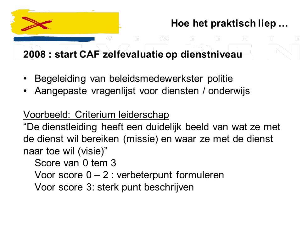Hoe het praktisch liep … 2008 : start CAF zelfevaluatie op dienstniveau Begeleiding van beleidsmedewerkster politie Aangepaste vragenlijst voor dienst