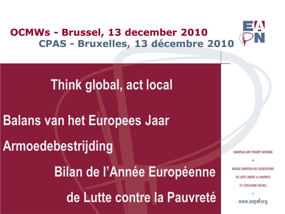 OCMWs - Brussel, 13 december 2010 CPAS - Bruxelles, 13 décembre 2010 Think global, act local Balans van het Europees Jaar Armoedebestrijding Bilan de l'Année Européenne de Lutte contre la Pauvreté 1