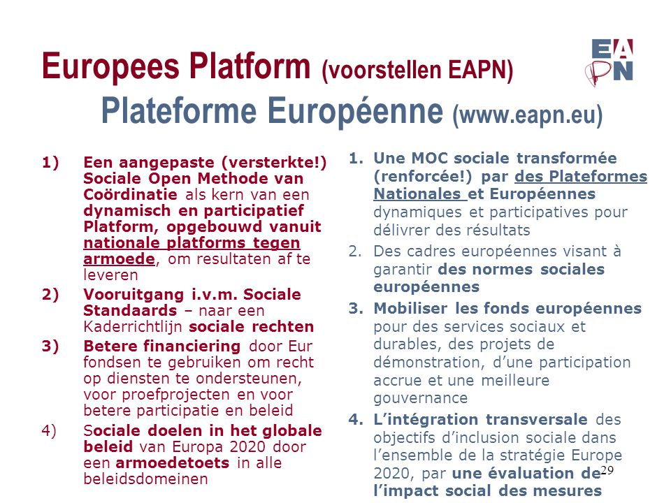 Europees Platform (voorstellen EAPN) Plateforme Européenne (www.eapn.eu) 1)Een aangepaste (versterkte!) Sociale Open Methode van Coördinatie als kern van een dynamisch en participatief Platform, opgebouwd vanuit nationale platforms tegen armoede, om resultaten af te leveren 2)Vooruitgang i.v.m.