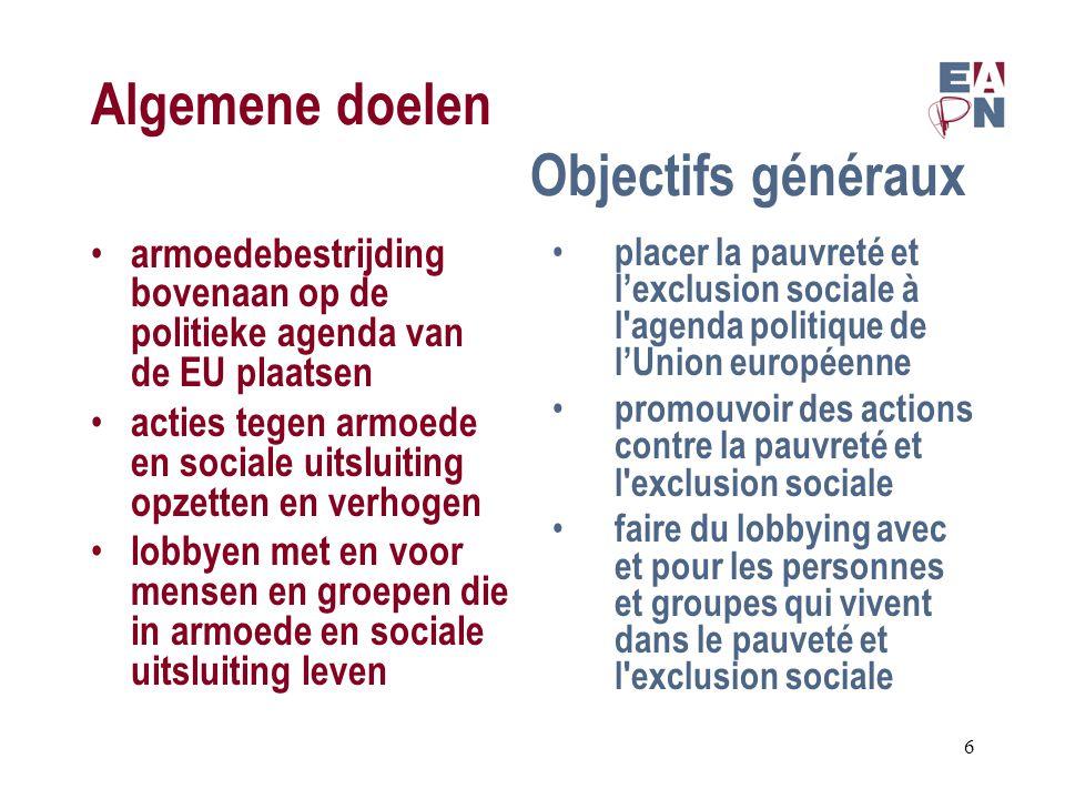 Algemene doelen Objectifs généraux armoedebestrijding bovenaan op de politieke agenda van de EU plaatsen acties tegen armoede en sociale uitsluiting opzetten en verhogen lobbyen met en voor mensen en groepen die in armoede en sociale uitsluiting leven placer la pauvreté et l'exclusion sociale à l agenda politique de l'Union européenne promouvoir des actions contre la pauvreté et l exclusion sociale faire du lobbying avec et pour les personnes et groupes qui vivent dans le pauveté et l exclusion sociale 6