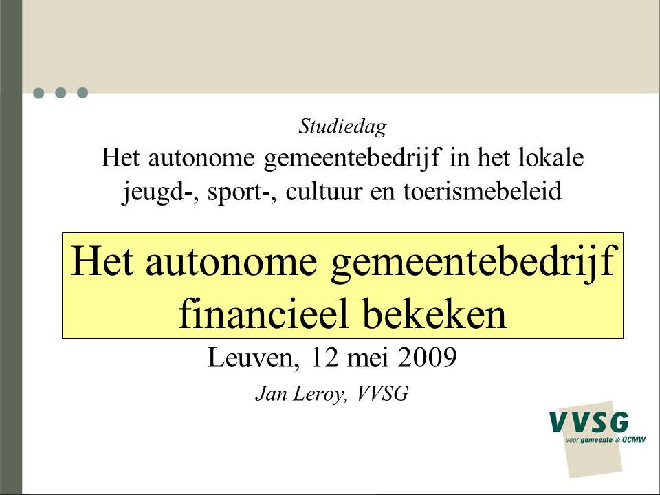 Het autonome gemeentebedrijf financieel bekeken Leuven, 12 mei 2009 Jan Leroy, VVSG Studiedag Het autonome gemeentebedrijf in het lokale jeugd-, sport-, cultuur en toerismebeleid