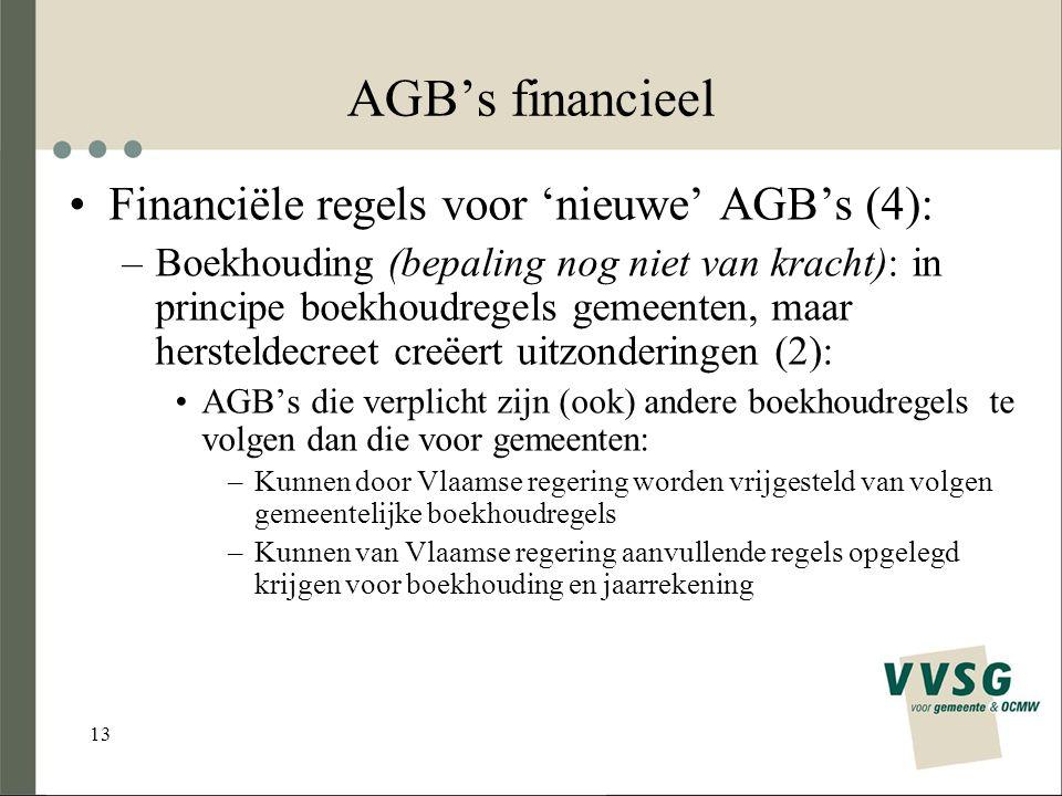 13 AGB's financieel Financiële regels voor 'nieuwe' AGB's (4): –Boekhouding (bepaling nog niet van kracht): in principe boekhoudregels gemeenten, maar hersteldecreet creëert uitzonderingen (2): AGB's die verplicht zijn (ook) andere boekhoudregels te volgen dan die voor gemeenten: –Kunnen door Vlaamse regering worden vrijgesteld van volgen gemeentelijke boekhoudregels –Kunnen van Vlaamse regering aanvullende regels opgelegd krijgen voor boekhouding en jaarrekening