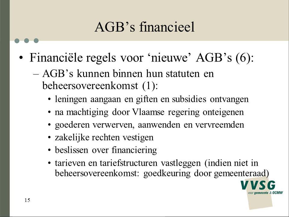 15 AGB's financieel Financiële regels voor 'nieuwe' AGB's (6): –AGB's kunnen binnen hun statuten en beheersovereenkomst (1): leningen aangaan en giften en subsidies ontvangen na machtiging door Vlaamse regering onteigenen goederen verwerven, aanwenden en vervreemden zakelijke rechten vestigen beslissen over financiering tarieven en tariefstructuren vastleggen (indien niet in beheersovereenkomst: goedkeuring door gemeenteraad)
