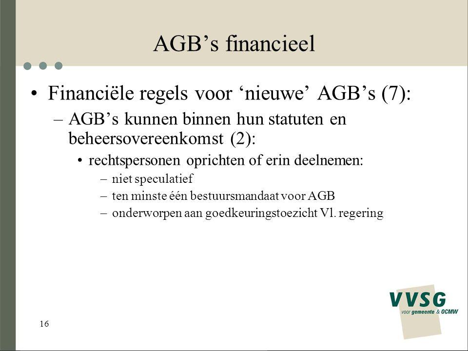 16 AGB's financieel Financiële regels voor 'nieuwe' AGB's (7): –AGB's kunnen binnen hun statuten en beheersovereenkomst (2): rechtspersonen oprichten of erin deelnemen: –niet speculatief –ten minste één bestuursmandaat voor AGB –onderworpen aan goedkeuringstoezicht Vl.