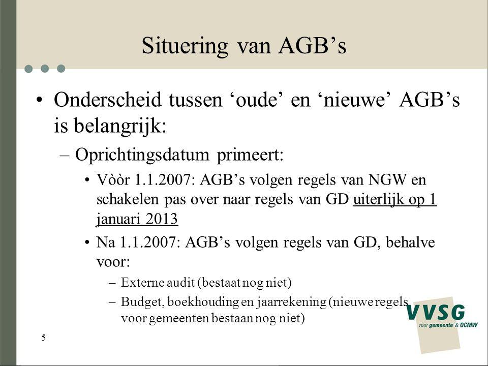 5 Situering van AGB's Onderscheid tussen 'oude' en 'nieuwe' AGB's is belangrijk: –Oprichtingsdatum primeert: Vòòr 1.1.2007: AGB's volgen regels van NGW en schakelen pas over naar regels van GD uiterlijk op 1 januari 2013 Na 1.1.2007: AGB's volgen regels van GD, behalve voor: –Externe audit (bestaat nog niet) –Budget, boekhouding en jaarrekening (nieuwe regels voor gemeenten bestaan nog niet)