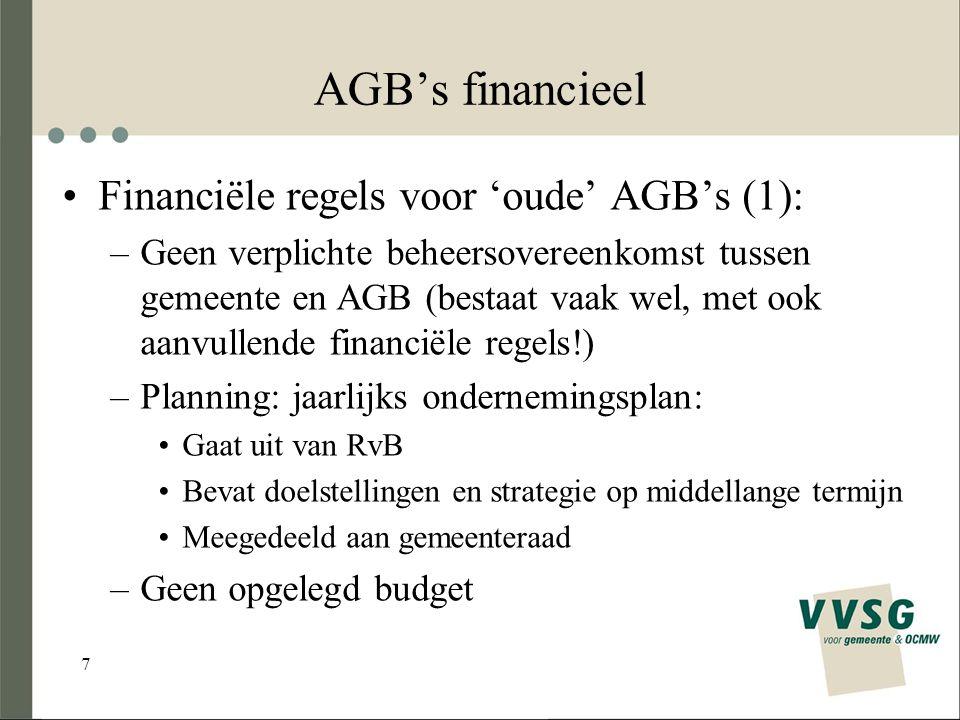 7 AGB's financieel Financiële regels voor 'oude' AGB's (1): –Geen verplichte beheersovereenkomst tussen gemeente en AGB (bestaat vaak wel, met ook aanvullende financiële regels!) –Planning: jaarlijks ondernemingsplan: Gaat uit van RvB Bevat doelstellingen en strategie op middellange termijn Meegedeeld aan gemeenteraad –Geen opgelegd budget