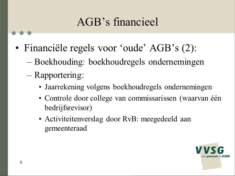8 AGB's financieel Financiële regels voor 'oude' AGB's (2): –Boekhouding: boekhoudregels ondernemingen –Rapportering: Jaarrekening volgens boekhoudregels ondernemingen Controle door college van commissarissen (waarvan één bedrijfsrevisor) Activiteitenverslag door RvB: meegedeeld aan gemeenteraad