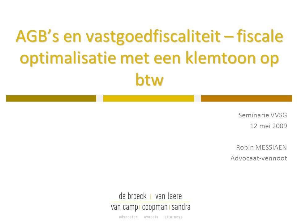 AGB's en vastgoedfiscaliteit – fiscale optimalisatie met een klemtoon op btw Seminarie VVSG 12 mei 2009 Robin MESSIAEN Advocaat-vennoot